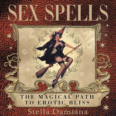 Sex Spells: The Magical Path to Erotic Bliss - Damiana, Stella
