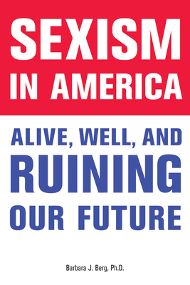 Sexism in America: Alive, Well, and Ruining Our Future - Berg, Barbara J, PhD