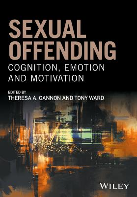 Sexual Offending - Cognition, Emotion and Motivation - Gannon, Theresa A. (Editor), and Ward, Tony (Editor)