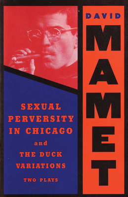 Sexual Perversity in Chicago and the Duck Variations: Two Plays - Mamet, David, Professor