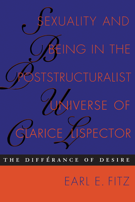 Sexuality and Being in the Poststructuralist Universe of Clarice Lispector: The Differance of Desire - Fitz, Earl E