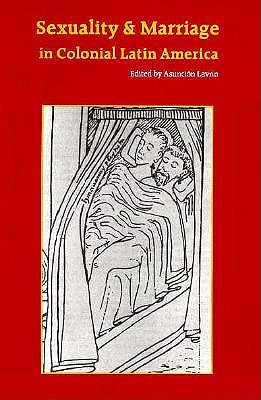 Sexuality and Marriage in Colonial Latin America - University of Nebraska Press, and Lavrin, Asuncion (Editor)