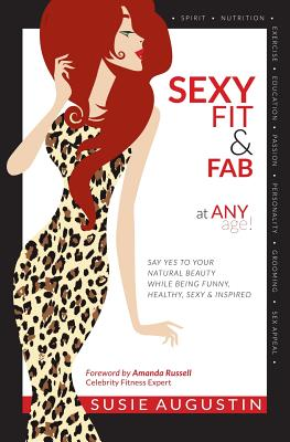 Sexy, Fit & Fab at Any Age!: Say Yes to Your Natural Beauty While Being Funny, Healthy, Sexy and Inspired - Augustin, Susie
