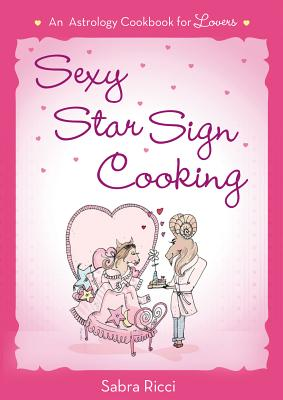 Sexy Star Sign Cooking: An Astrology Cookbook for Lovers - Ricci, Sabra