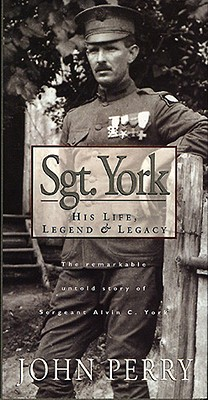 Sgt. York: His Life, Legend & Legacy: The Remarkable Untold Story of Sgt. Alvin C. York - Perry, John