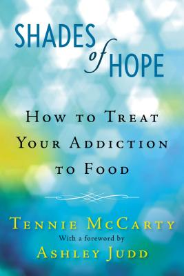 Shades of Hope: How to Treat Your Addiction to Food - McCarty, Tennie, and Judd, Ashley (Foreword by)