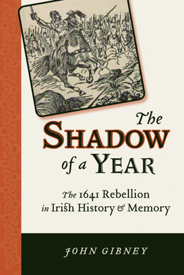 Shadow of a Year: The 1641 Rebellion in Irish History and Memory - Gibney, John