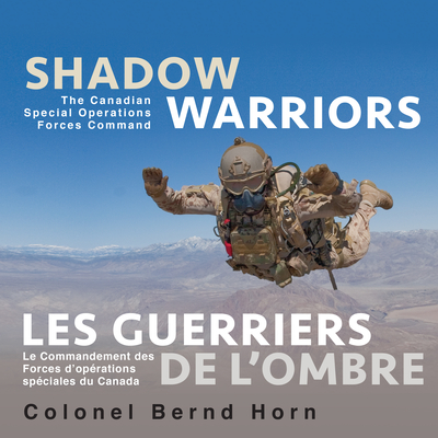 Shadow Warriors / Les Guerriers de L'Ombre: The Canadian Special Operations Forces Command / Le Commandement Des Forces D'Operations Speciales Du Canada - Horn, Bernd, Colonel
