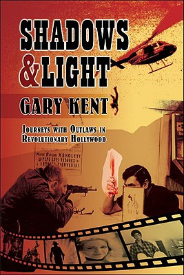 Shadows & Light: Journeys with Outlaws in Revolutionary Hollywood - Kent, Gary