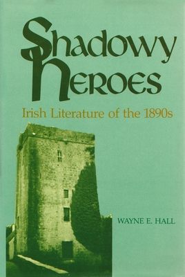 Shadowy Heroes: Irish Literature of the 1890s - Hall, Wayne E