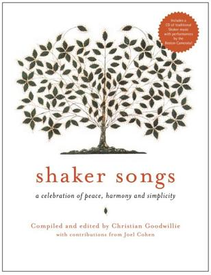 Shaker Songs: A Musical Celebration of Peace, Harmony, and Simplicity - Goodwillie, Christian (Compiled by), and Cohen, Joel, MD (Contributions by)