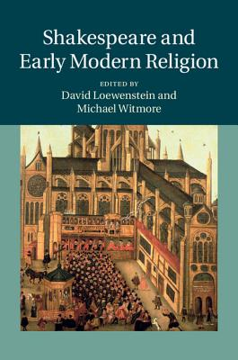 Shakespeare and Early Modern Religion - Loewenstein, David, Professor (Editor), and Witmore, Michael, Professor (Editor)