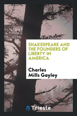 Shakespeare and the Founders of Liberty in America - Gayley, Charles Mills