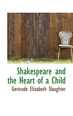 Shakespeare and the Heart of a Child - Slaughter, Gertrude Elizabeth