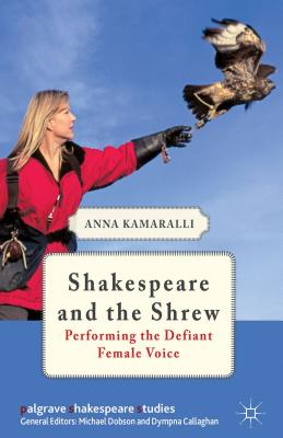 Shakespeare and the Shrew: Performing the Defiant Female Voice - Kamaralli, Anna