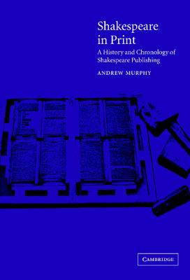 Shakespeare in Print: A History and Chronology of Shakespeare Publishing - Murphy, Andrew