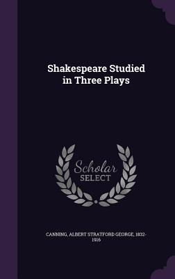 Shakespeare Studied in Three Plays - Canning, Albert Stratford George