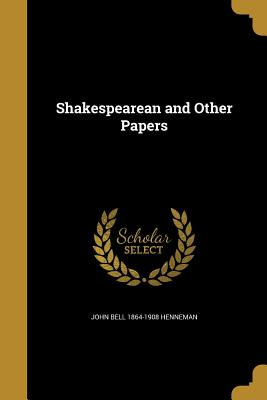 Shakespearean and Other Papers - Henneman, John Bell 1864-1908