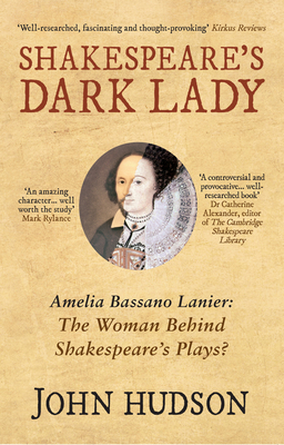 Shakespeare's Dark Lady: Amelia Bassano Lanier the Woman Behind Shakespeare's Plays? - Hudson, John