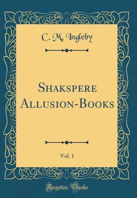 Shakspere Allusion-Books, Vol. 1 (Classic Reprint) - Ingleby, C M