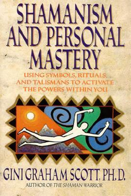 Shamanism and Personal Mastery: Using Symbols, Rituals, and Talismans - Scott, Gini Graham, Dr., PhD, Jd