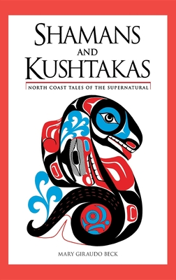 Shamans and Kushtakas: North Coast Tales of the Supernatural - Beck, Mary Giraudo