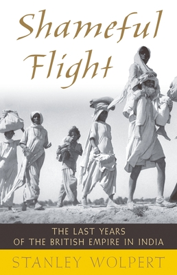 Shameful Flight: The Last Years of the British Empire in India - Wolpert, Stanley a