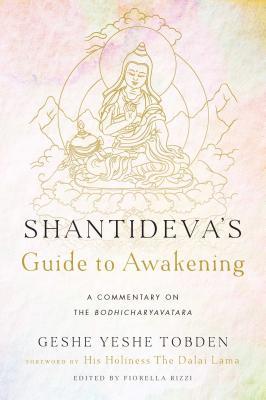Shantideva's Guide to Awakening: A Commentary on the Bodhicharyavatara - Tobden, Yeshe, and Rizzi, Fiorella (Editor), and Bazzano, Manu (Translated by)