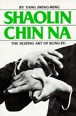 Shaolin Chin Na: The Seizing Art of Kung-Fu - Jwing-Ming, Yang, and Yang, Jwing-Ming, Dr., PH.D.