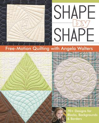 Shape by Shape Free-Motion Quilting with Angela Walters: 70+ Designs for Blocks, Backgrounds & Borders - Walters, Angela