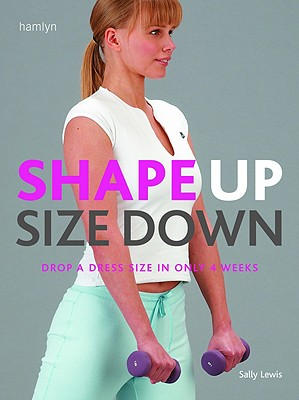 Shape Up Size Down: Drop a Dress Size in Only 4 Weeks - Lewis, Sally