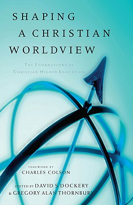 Shaping a Christian Worldview: The Foundations of Christian Higher Education - Dockery, David S (Editor), and Thornbury, Gregory Alan (Editor), and Colson, Charles W (Foreword by)