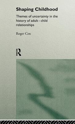 Shaping Childhood: Themes of Uncertainty in the History of Adult-Child Relationships - Cox, Roger (Editor)