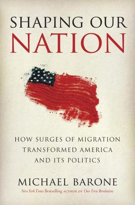 Shaping Our Nation: How Surges of Migration Transformed America and Its Politics - Barone, Michael