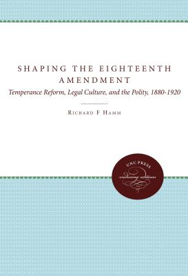 Shaping the Eighteenth Amendment: Temperance Reform, Legal Culture, and the Polity, 1880-1920 - Hamm, Richard F, Professor