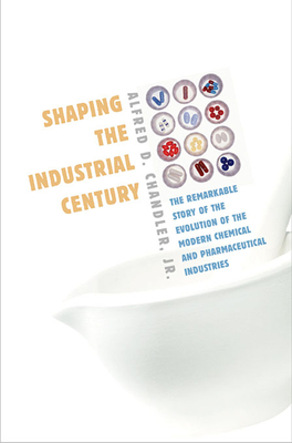 Shaping the Industrial Century: The Remarkable Story of the Evolution of the Modern Chemical and Pharmaceutical Industries - Chandler, Alfred D