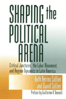 Shaping the Political Arena - Collier, Buth Berins, and Collier, David, and O'Donnell, Guillermo (Preface by)