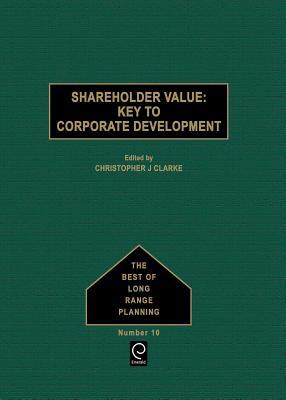 Shareholder Value: Key to Corporate Development - Clarke, Christopher J (Editor)