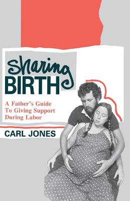 Sharing Birth: A Father's Guide to Giving Support During Labor - Jones, Carl, Sr