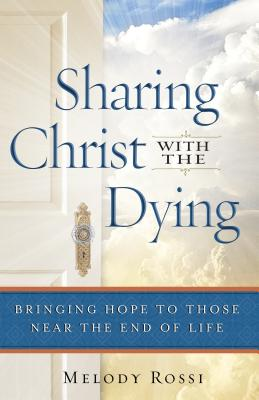 Sharing Christ with the Dying: Bringing Hope to Those Near the End of Life - Rossi, Melody