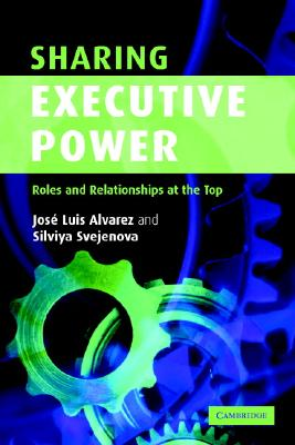 Sharing Executive Power: Roles and Relationships at the Top - Alvarez, Jose Luis, and Svejenova, Silviya