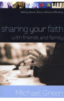 Sharing Your Faith with Friends and Family: Talking about Jesus Without Offending - Green, Michael