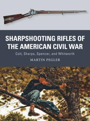 Sharpshooting Rifles of the American Civil War: Colt, Sharps, Spencer, and Whitworth - Pegler, Martin