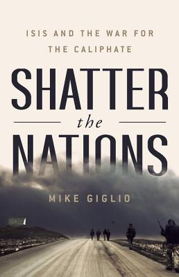 Shatter the Nations: ISIS and the War for the Caliphate - Giglio, Mike