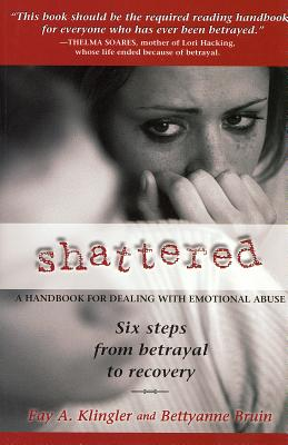 Shattered: Six Steps from Betrayal to Recovery - Klingler, Fay A, and Bruin, Bettyanne