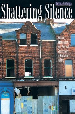 Shattering Silence: Women, Nationalism, and Political Subjectivity in Northern Ireland - Aretxaga, Begona