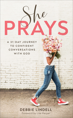 She Prays: A 31-Day Journey to Confident Conversations with God - Lindell, Debbie, and Harper, Lisa (Foreword by)