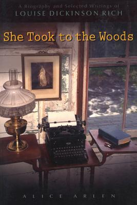 She Took to the Woods: A Biography and Selected Writings of Louise Dickinson Rich - Arlen, Alice