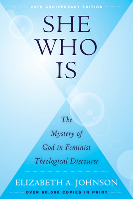 She Who Is: The Mystery of God in Feminist Theological Discourse - Johnson, Elizabeth A