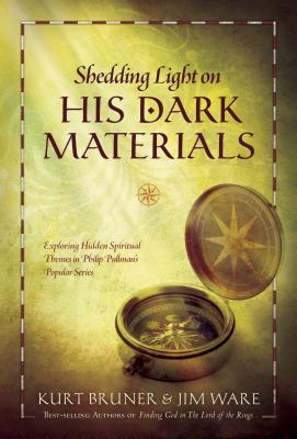 Shedding Light on His Dark Materials: Exploring Hidden Spiritual Themes in Philip Pullman's Popular Series - Bruner, Kurt, Mr., and Ware, Jim
